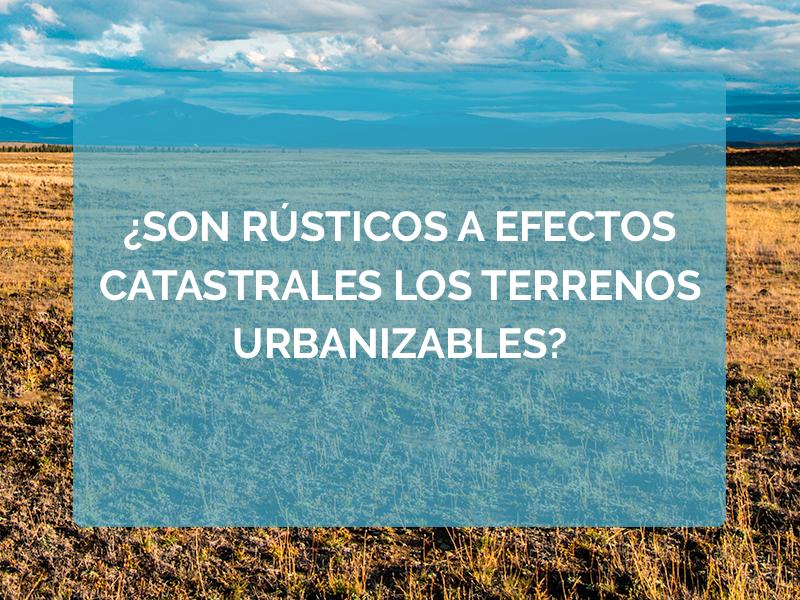 ¿Son rústicos a efectos catastrales los terrenos urbanizables?